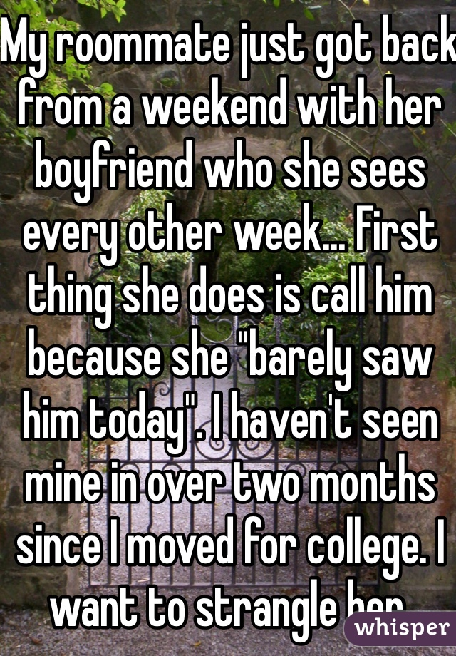 """My roommate just got back from a weekend with her boyfriend who she sees every other week... First thing she does is call him because she """"barely saw him today"""". I haven't seen mine in over two months since I moved for college. I want to strangle her."""