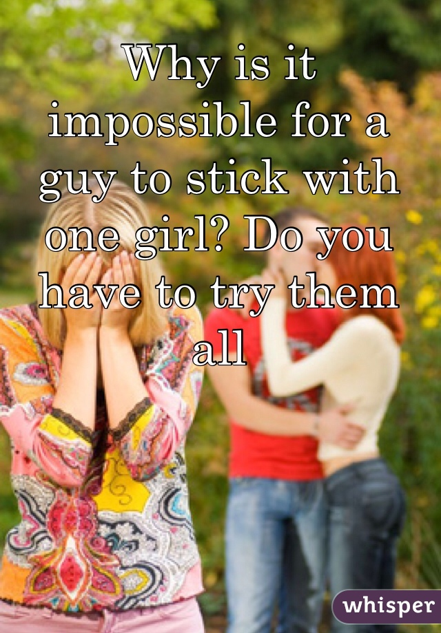 Why is it impossible for a guy to stick with one girl? Do you have to try them all