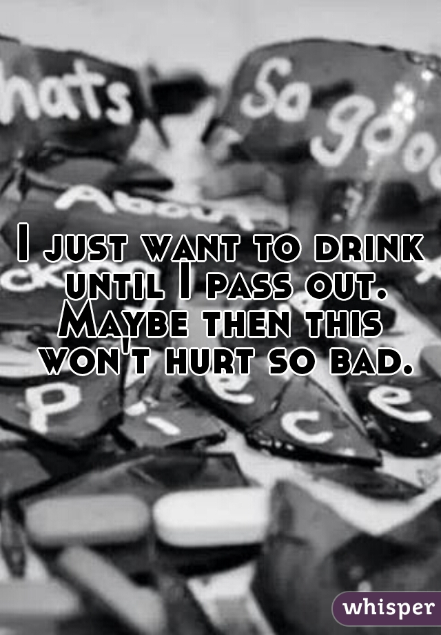 I just want to drink until I pass out. Maybe then this won't hurt so bad.