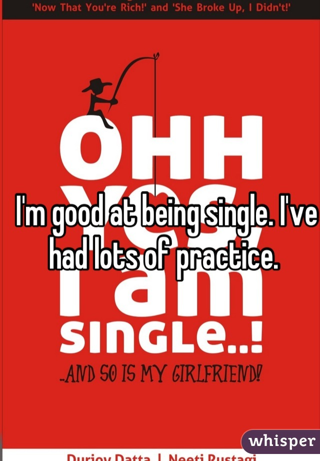 I'm good at being single. I've had lots of practice.
