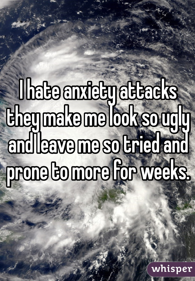 I hate anxiety attacks they make me look so ugly and leave me so tried and prone to more for weeks.