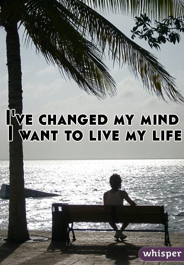I've changed my mind I want to live my life.