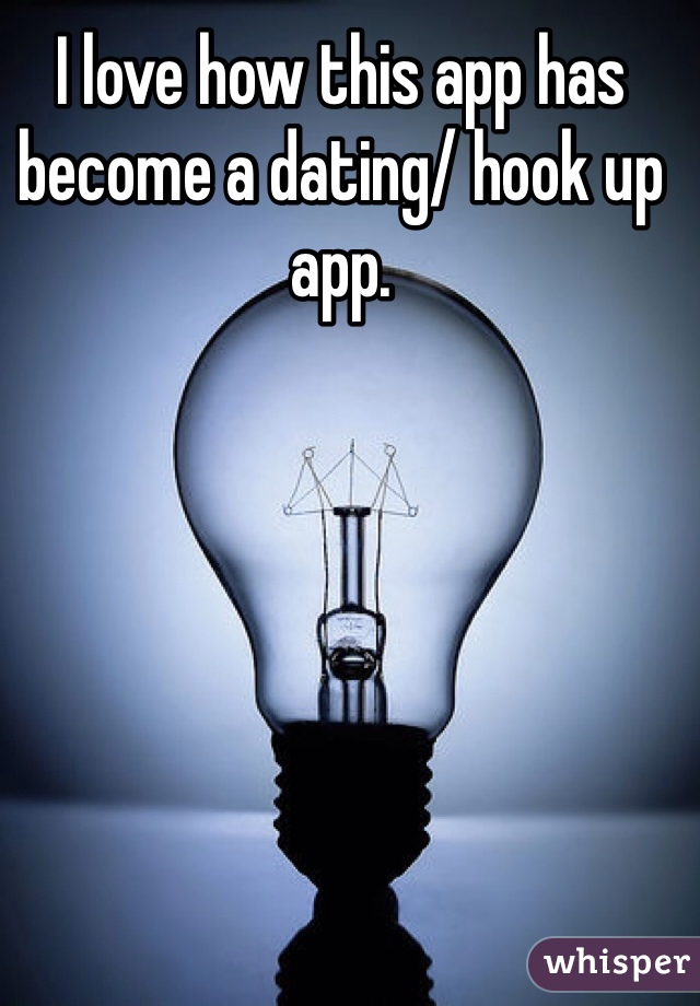I love how this app has become a dating/ hook up app.