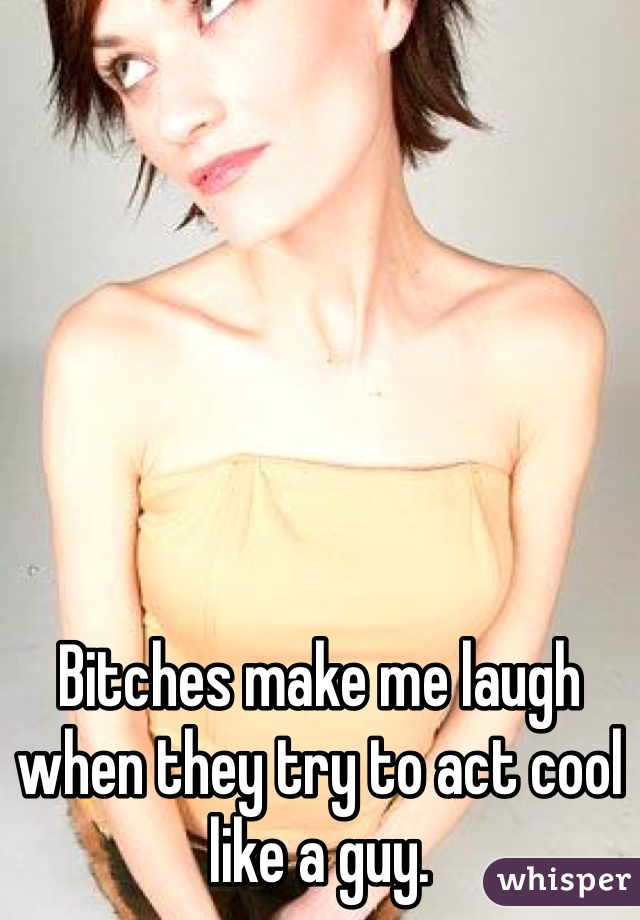 Bitches make me laugh when they try to act cool like a guy.