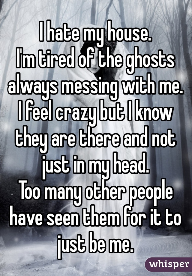 I hate my house. I'm tired of the ghosts always messing with me. I feel crazy but I know they are there and not just in my head. Too many other people have seen them for it to just be me.
