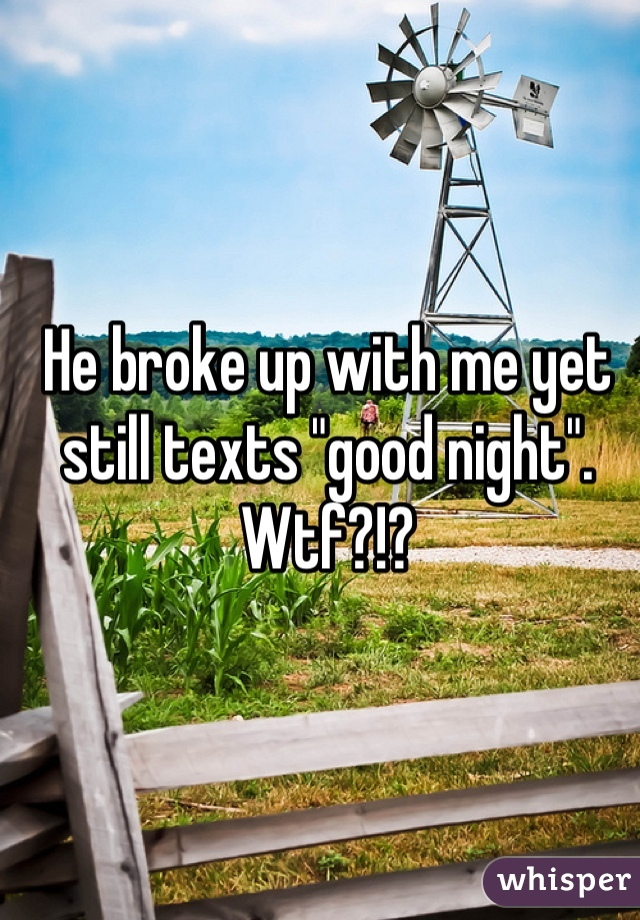 """He broke up with me yet still texts """"good night"""". Wtf?!?"""