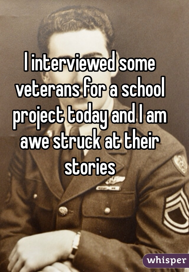 I interviewed some veterans for a school project today and I am awe struck at their stories