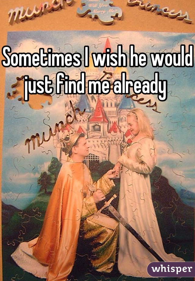 Sometimes I wish he would just find me already