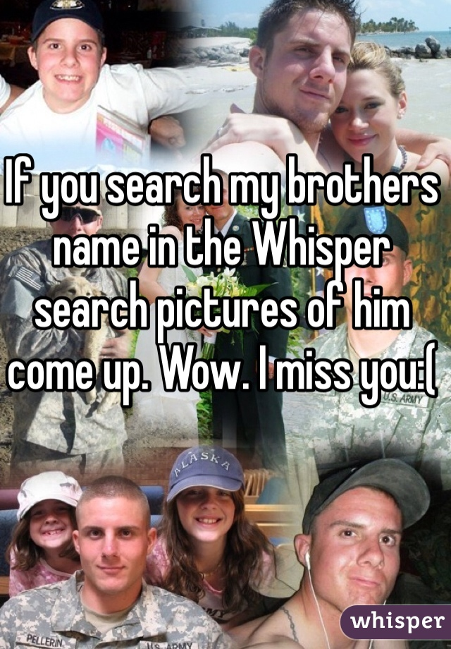 If you search my brothers name in the Whisper search pictures of him come up. Wow. I miss you:(