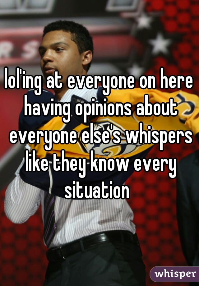 lol'ing at everyone on here having opinions about everyone else's whispers like they know every situation