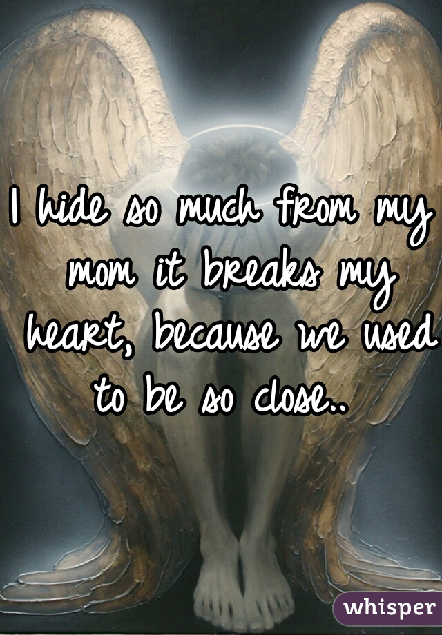 I hide so much from my mom it breaks my heart, because we used to be so close..