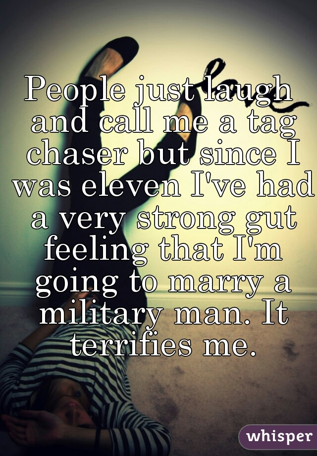 People just laugh and call me a tag chaser but since I was eleven I've had a very strong gut feeling that I'm going to marry a military man. It terrifies me.