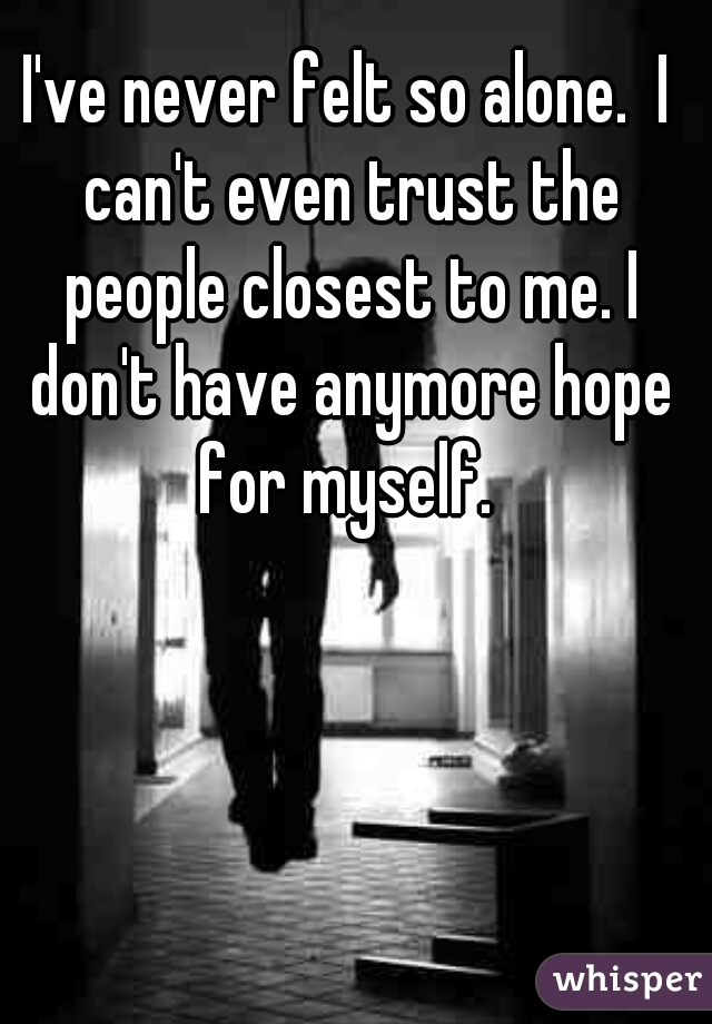 I've never felt so alone.  I can't even trust the people closest to me. I don't have anymore hope for myself.