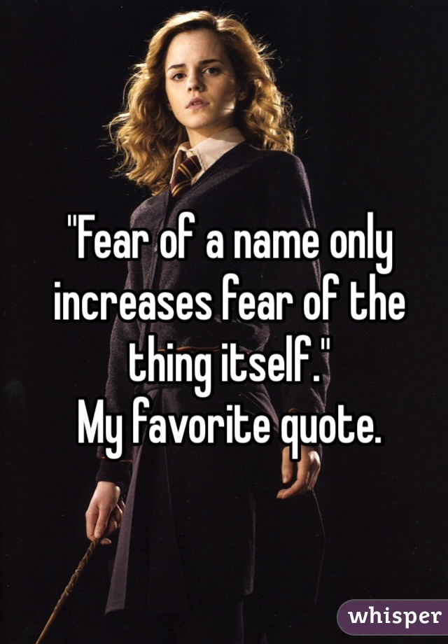 """""""Fear of a name only increases fear of the thing itself.""""  My favorite quote."""