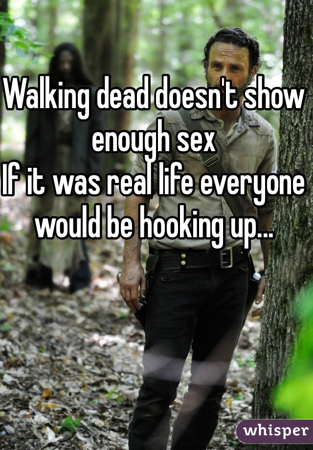 Walking dead doesn't show enough sex If it was real life everyone would be hooking up...