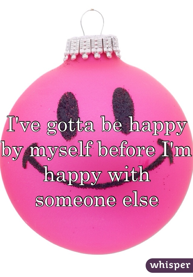 I've gotta be happy by myself before I'm happy with someone else