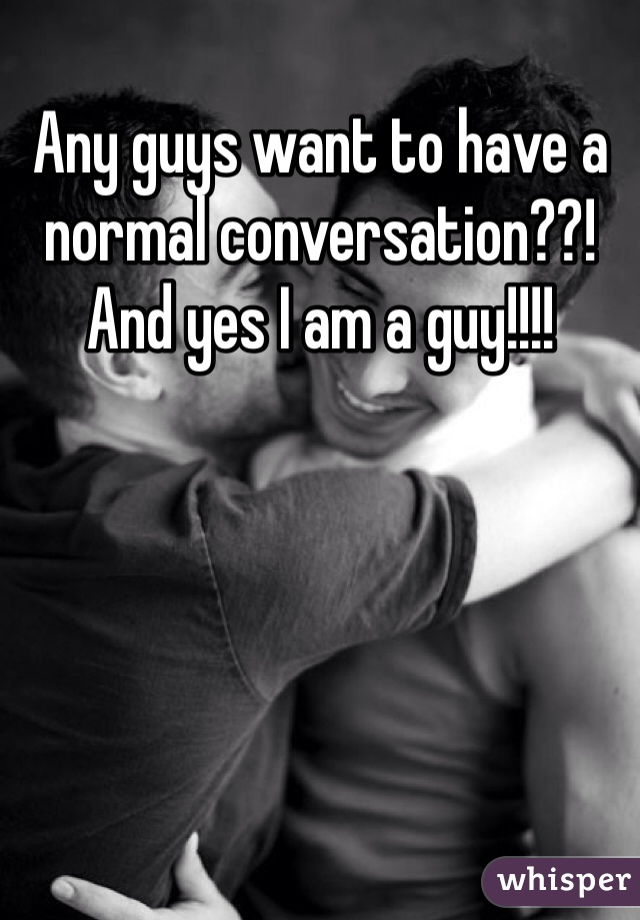 Any guys want to have a normal conversation??! And yes I am a guy!!!!