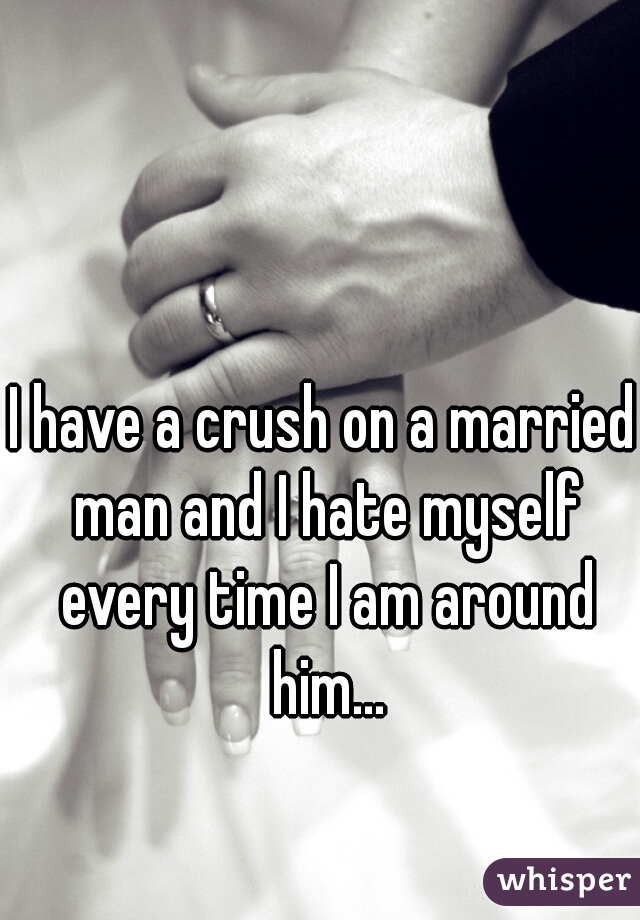 I have a crush on a married man and I hate myself every time I am around him...