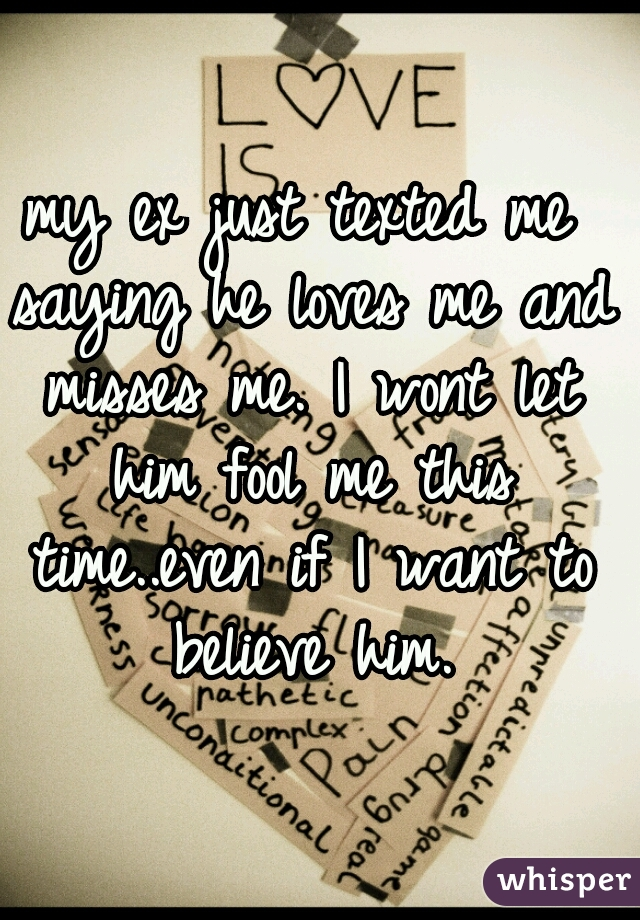 my ex just texted me saying he loves me and misses me. I wont let him fool me this time..even if I want to believe him.