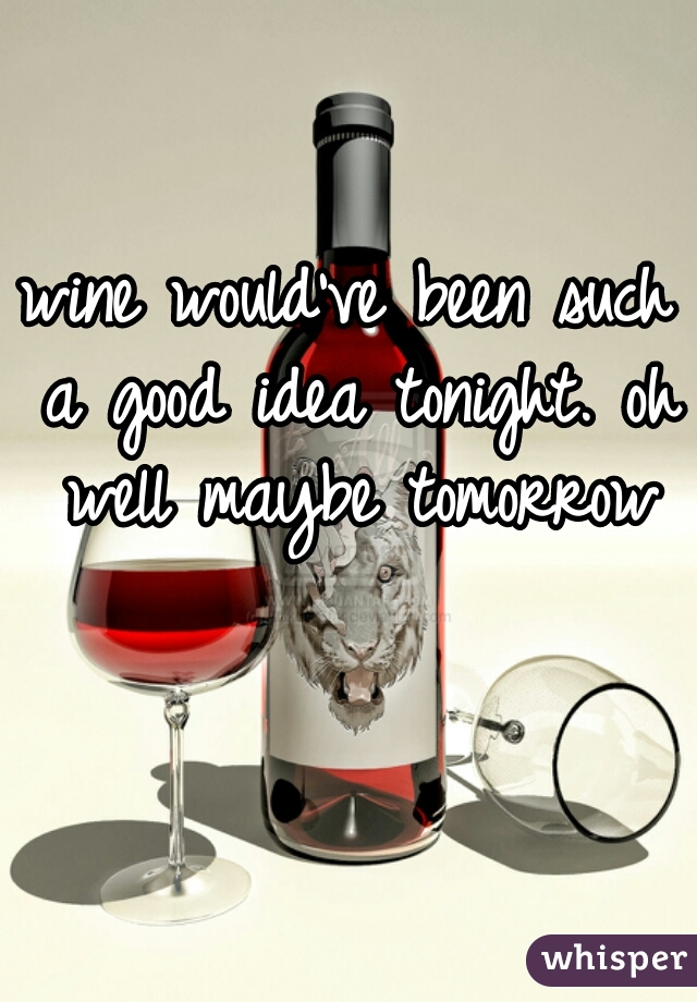 wine would've been such a good idea tonight. oh well maybe tomorrow