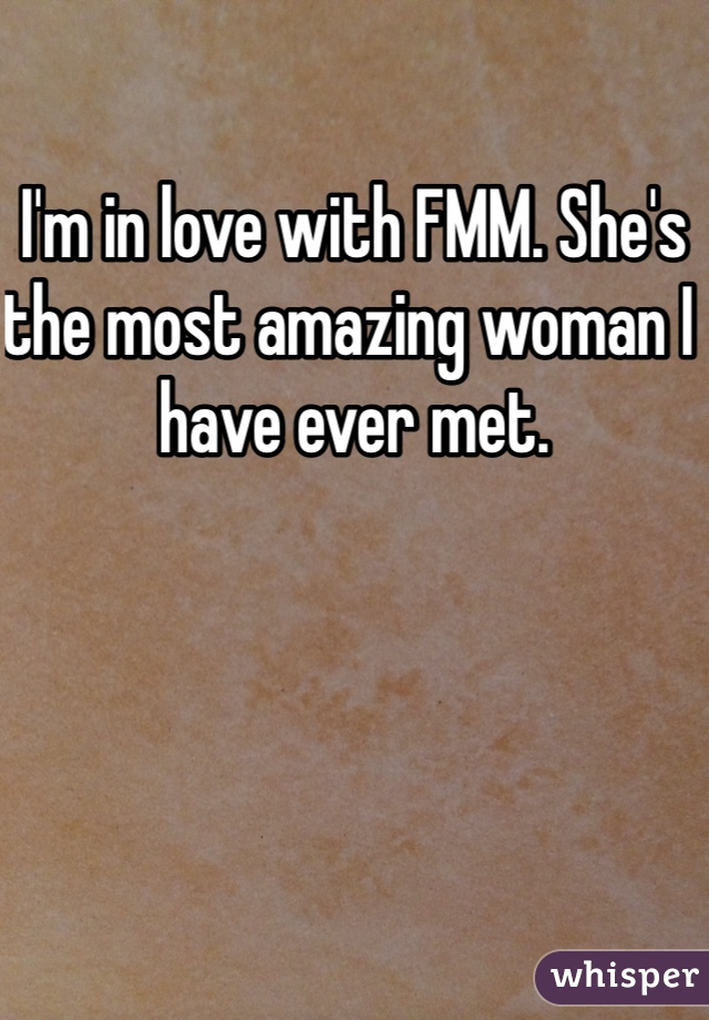 I'm in love with FMM. She's the most amazing woman I have ever met.