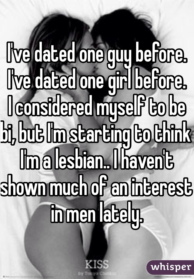 I've dated one guy before. I've dated one girl before. I considered myself to be bi, but I'm starting to think I'm a lesbian.. I haven't shown much of an interest in men lately.