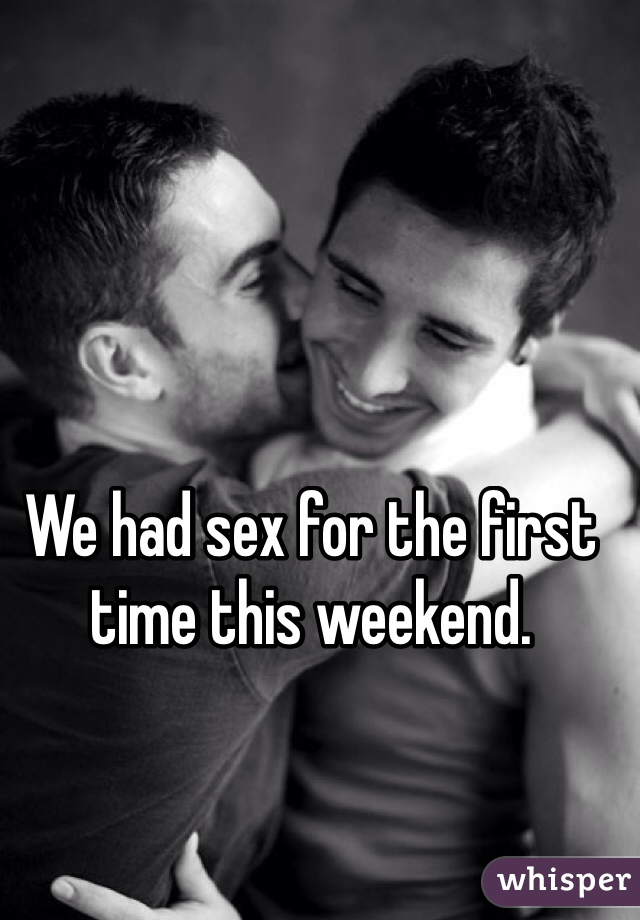 We had sex for the first time this weekend.