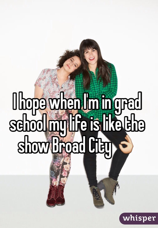 I hope when I'm in grad school my life is like the show Broad City 👌