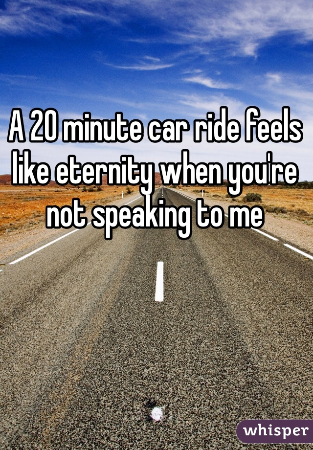 A 20 minute car ride feels like eternity when you're not speaking to me