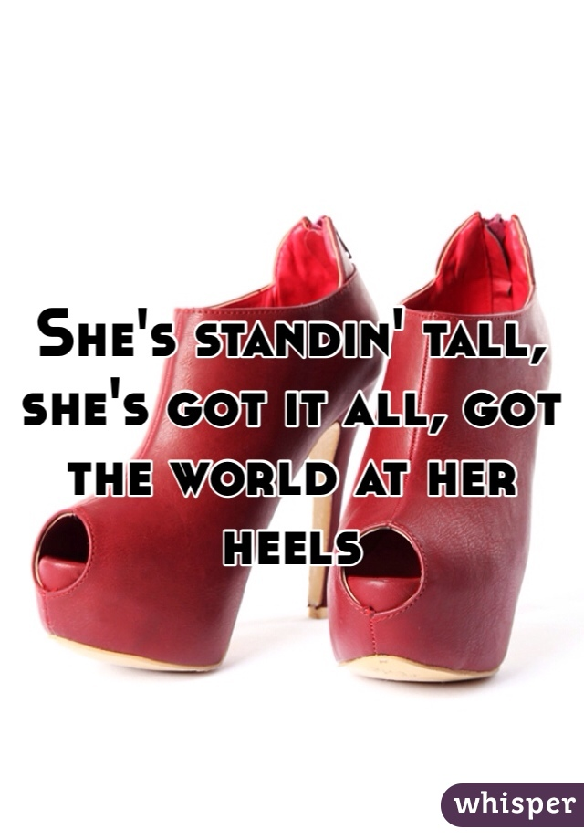 She's standin' tall, she's got it all, got the world at her heels