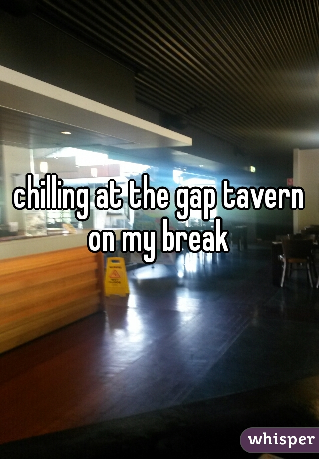 chilling at the gap tavern on my break