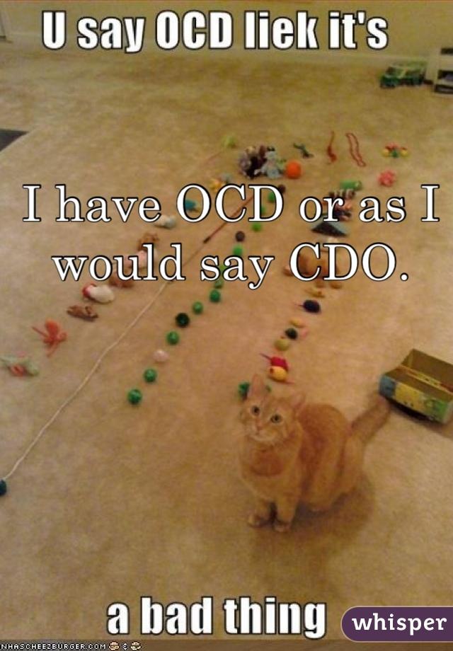 I have OCD or as I would say CDO.