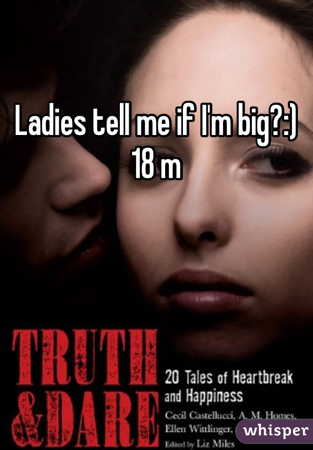 Ladies tell me if I'm big?:) 18 m