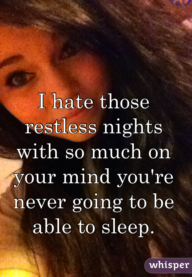 I hate those restless nights with so much on your mind you're never going to be able to sleep.