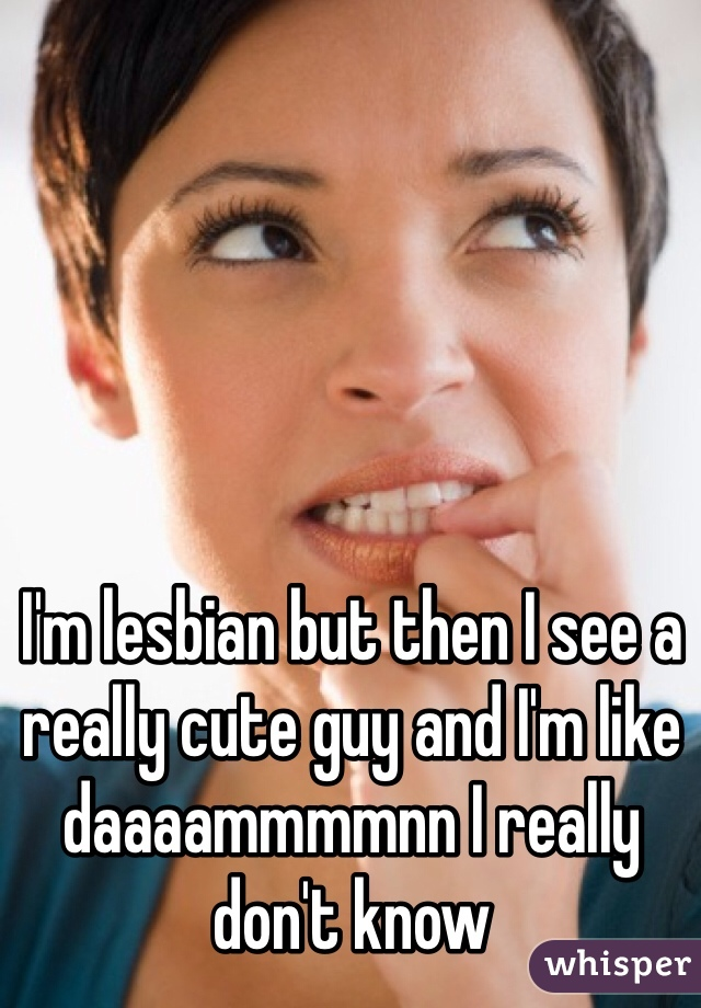 I'm lesbian but then I see a really cute guy and I'm like daaaammmmnn I really don't know
