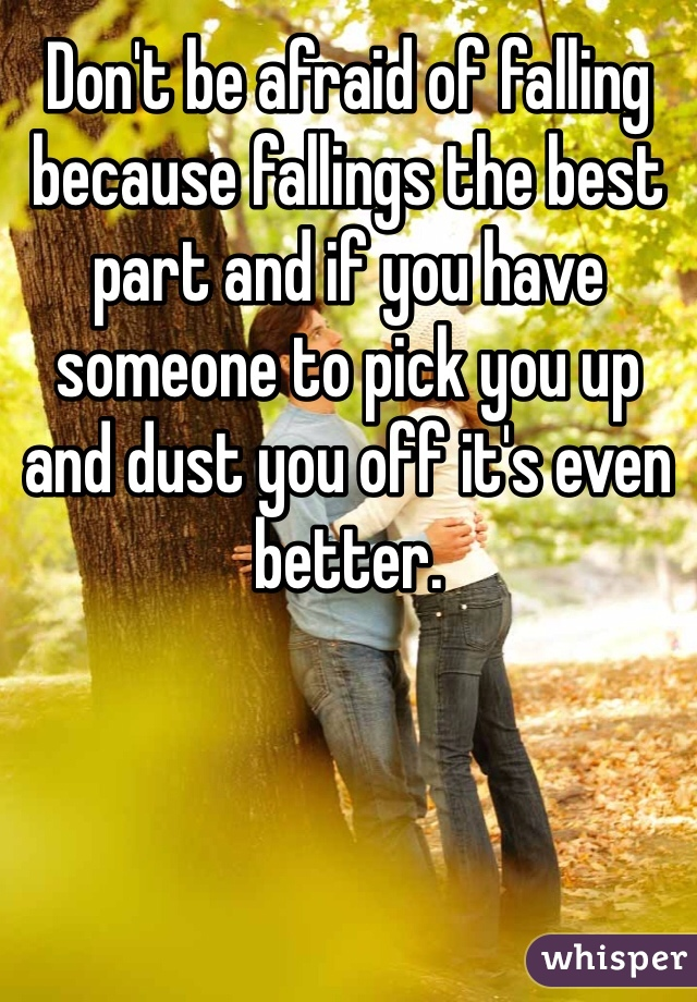 Don't be afraid of falling because fallings the best part and if you have someone to pick you up and dust you off it's even better.