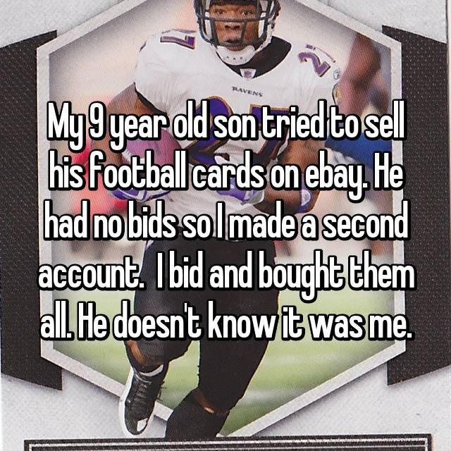 My 9 year old son tried to sell his football cards on ebay. He had no bids so I made a second account.  I bid and bought them all. He doesn't know it was me.