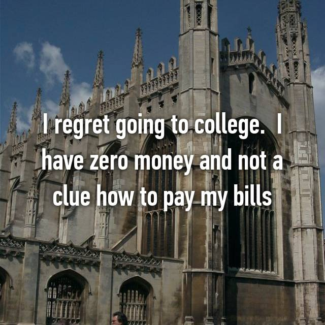 I regret going to college.  I have zero money and not a clue how to pay my bills