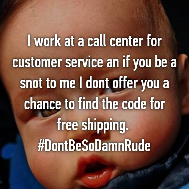 I work at a call center for customer service an if you be a snot to me I dont offer you a chance to find the code for free shipping.  #DontBeSoDamnRude