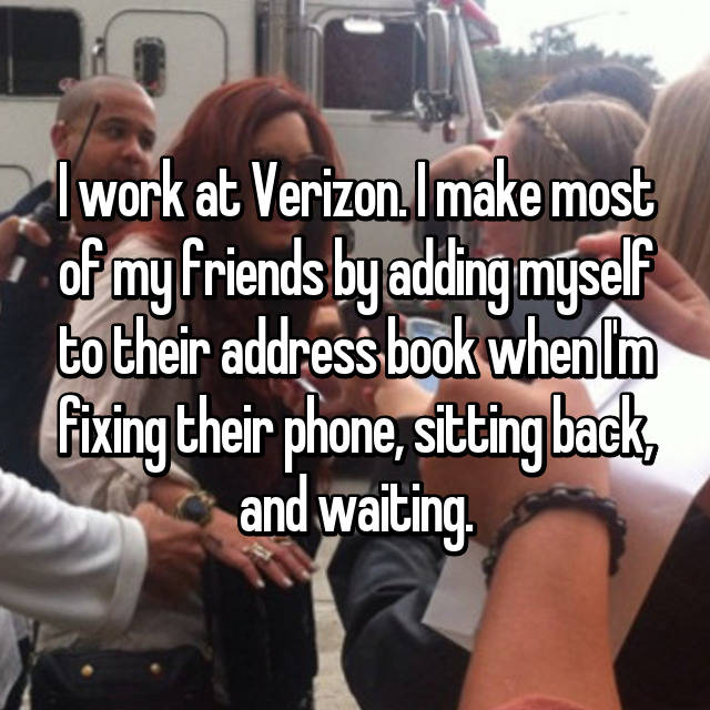 I work at Verizon. I make most of my friends by adding myself to their address book when I'm fixing their phone, sitting back, and waiting.
