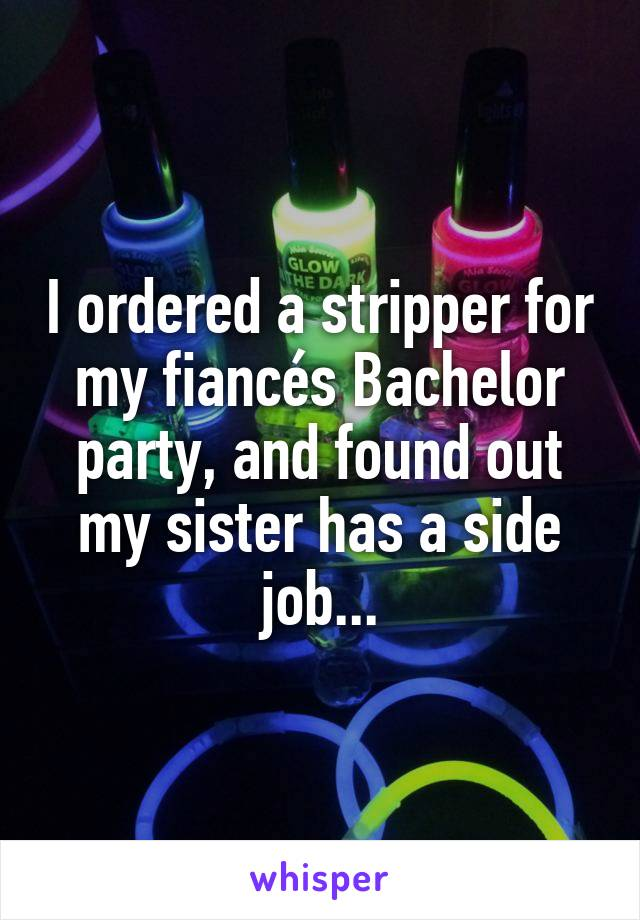 I ordered a stripper for my fiancés Bachelor party, and found out my sister has a side job...