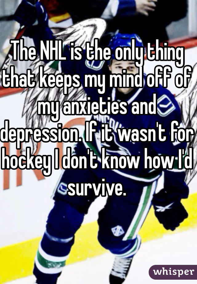 The NHL is the only thing that keeps my mind off of my anxieties and depression. If it wasn't for hockey I don't know how I'd survive.