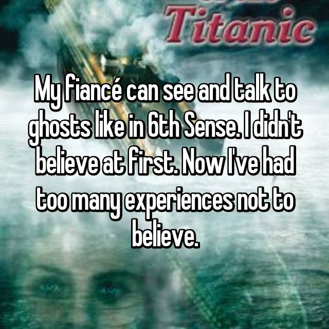 My fiancé can see and talk to ghosts like in 6th Sense. I didn't believe at first. Now I've had too many experiences not to believe.