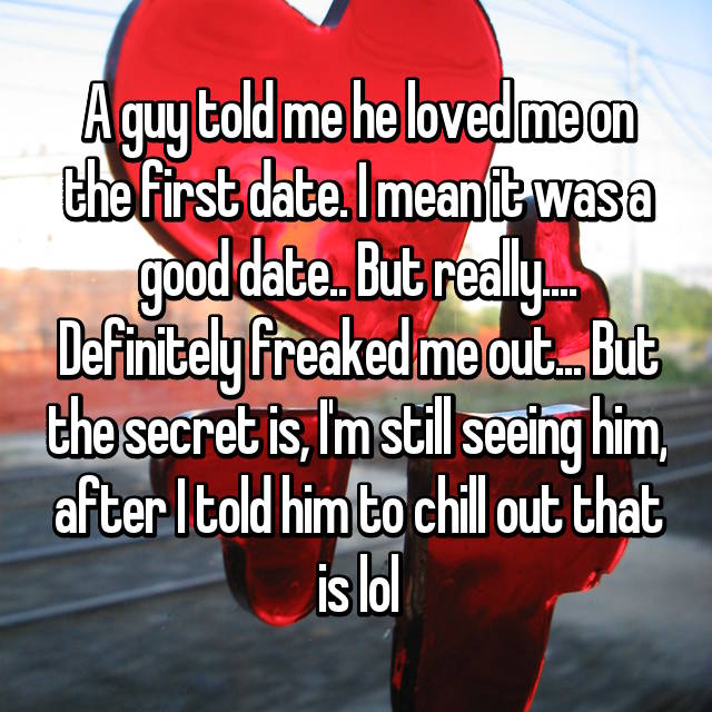 A guy told me he loved me on the first date. I mean it was a good date.. But really.... Definitely freaked me out... But the secret is, I'm still seeing him, after I told him to chill out that is lol