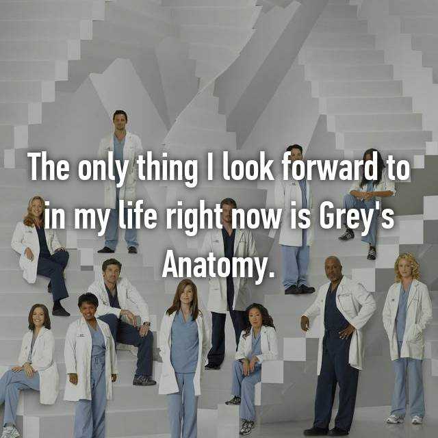The only thing I look forward to in my life right now is Grey's Anatomy.