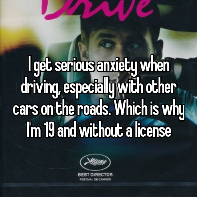 I get serious anxiety when driving, especially with other cars on the roads. Which is why I'm 19 and without a license