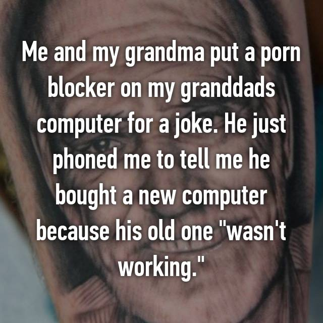 "Me and my grandma put a porn blocker on my granddads computer for a joke. He just phoned me to tell me he bought a new computer because his old one ""wasn't working."""
