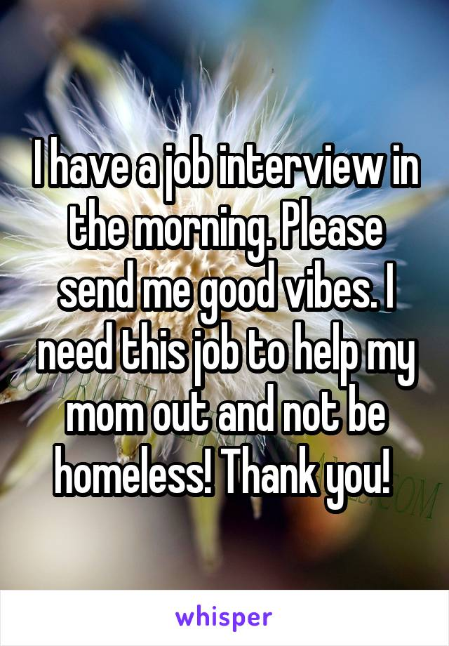I have a job interview in the morning. Please send me good vibes. I need this job to help my mom out and not be homeless! Thank you!