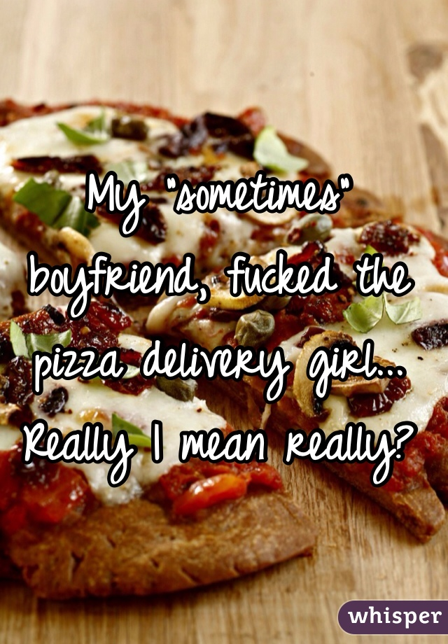 """My """"sometimes"""" boyfriend, fucked the pizza delivery girl... Really I mean really?"""
