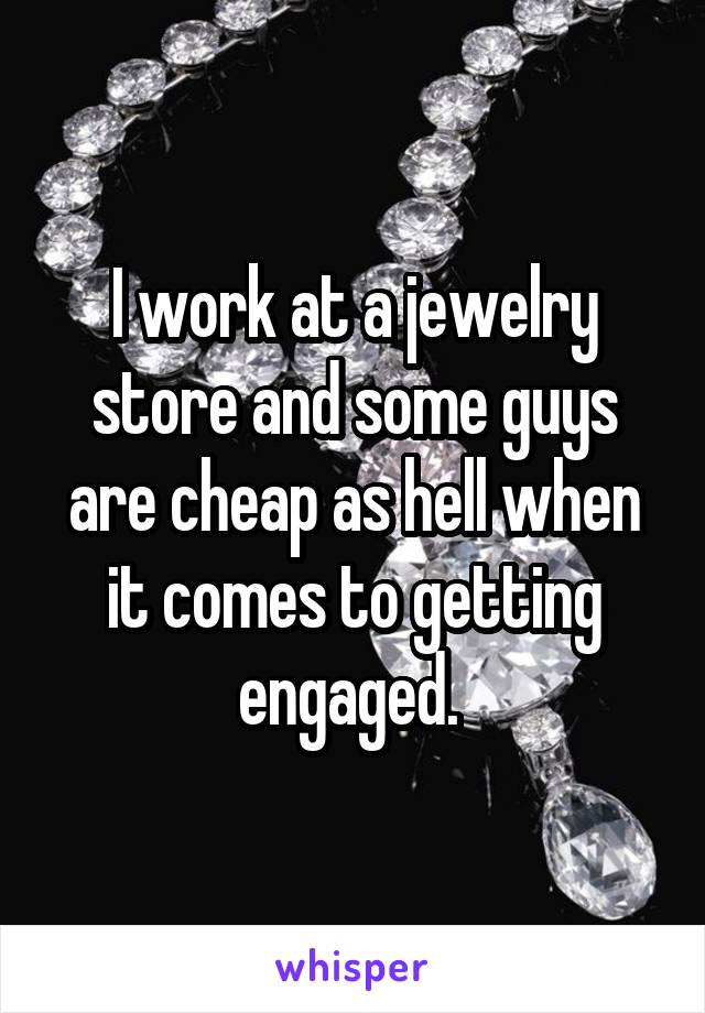 I work at a jewelry store and some guys are cheap as hell when it comes to getting engaged.